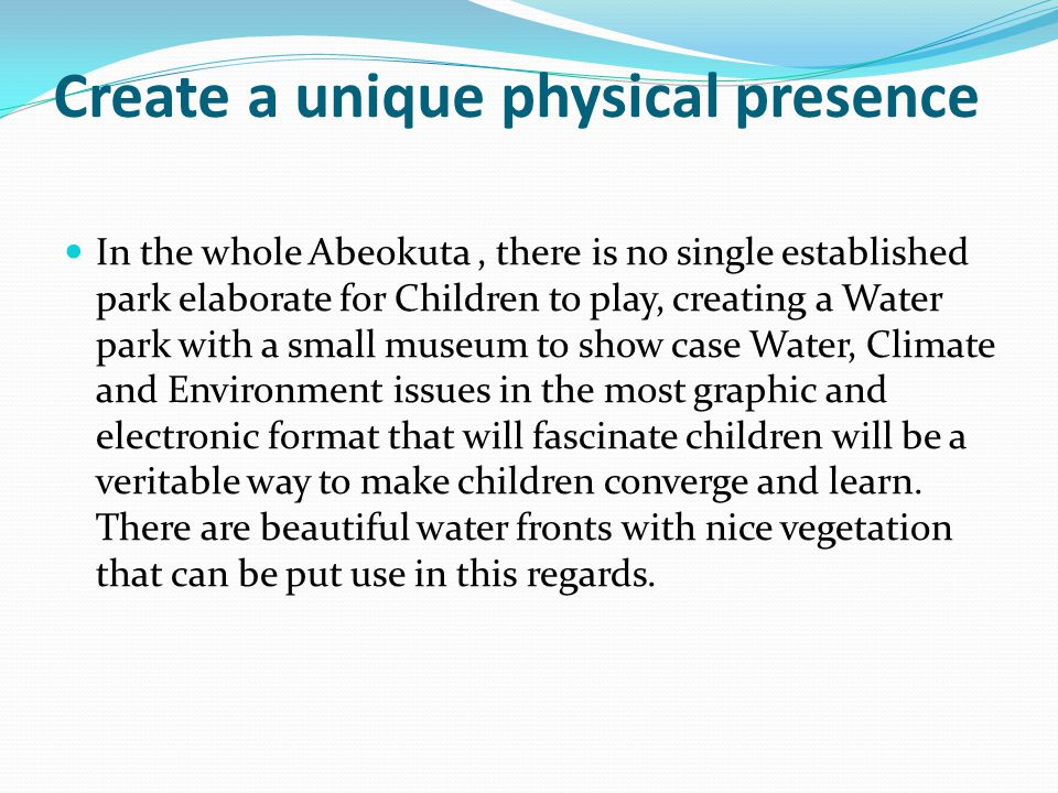 Create a unique physical presence In the whole Abeokuta, there is no single established park elaborate for Children to play, creating a Water park wit