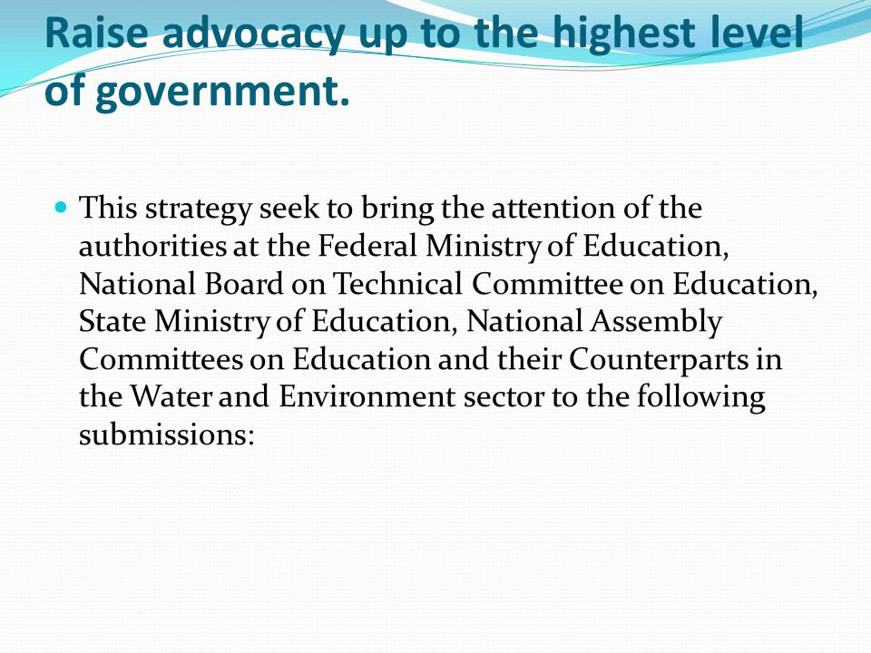 Raise advocacy up to the highest level of government. This strategy seek to bring the attention of the authorities at the Federal Ministry of Educatio