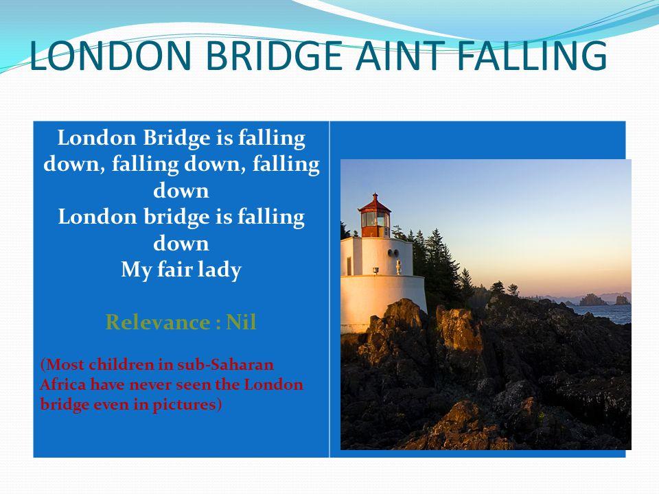 LONDON BRIDGE AINT FALLING London Bridge is falling down, falling down, falling down London bridge is falling down My fair lady Relevance : Nil (Most