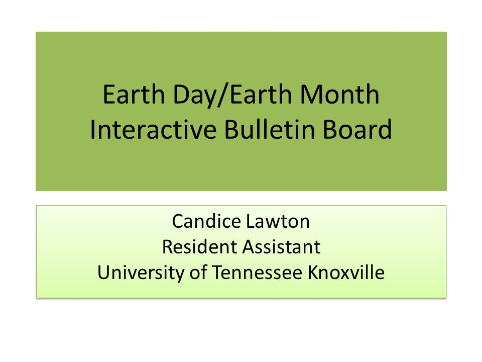Earth Day/Earth Month Interactive Bulletin Board Candice Lawton Resident Assistant University of Tennessee Knoxville