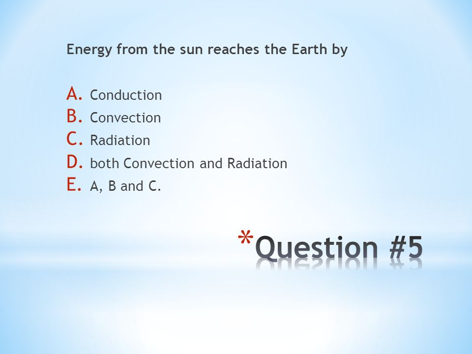 Energy from the sun reaches the Earth by A. Conduction B. Convection C. Radiation D. both Convection and Radiation E. A, B and C.