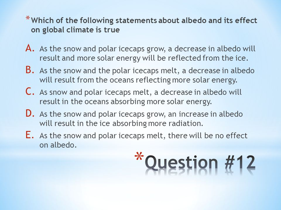 * Which of the following statements about albedo and its effect on global climate is true A. As the snow and polar icecaps grow, a decrease in albedo