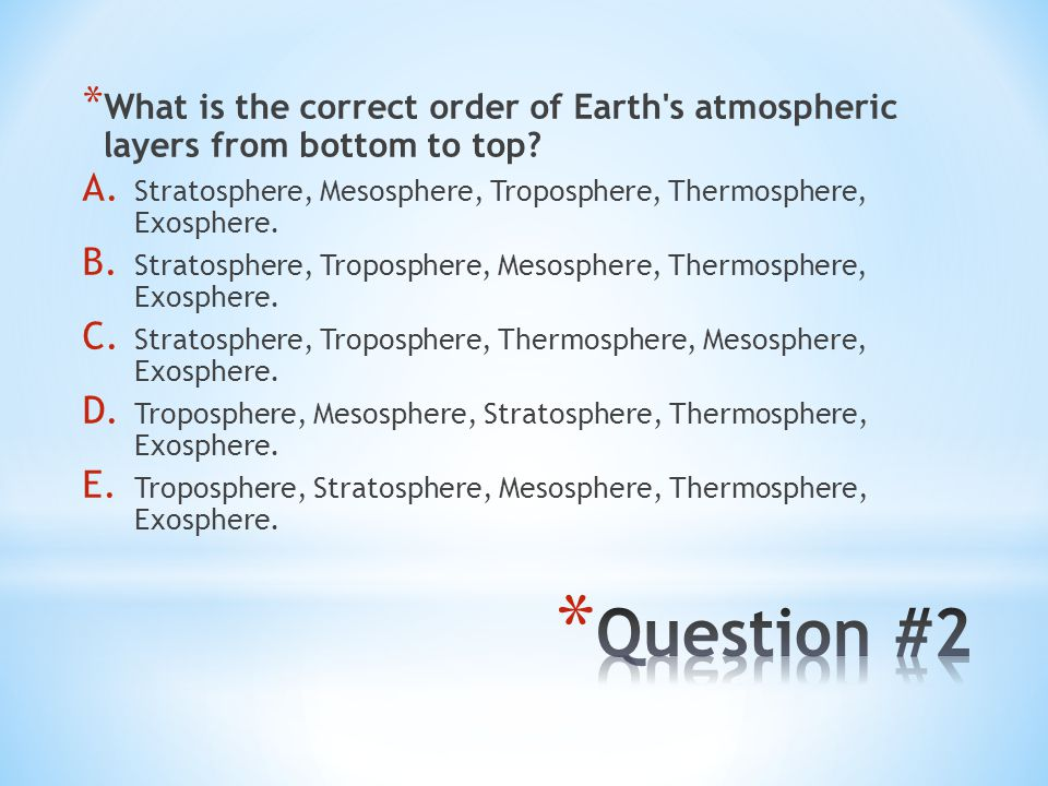 * What is the correct order of Earth's atmospheric layers from bottom to top? A. Stratosphere, Mesosphere, Troposphere, Thermosphere, Exosphere. B. St