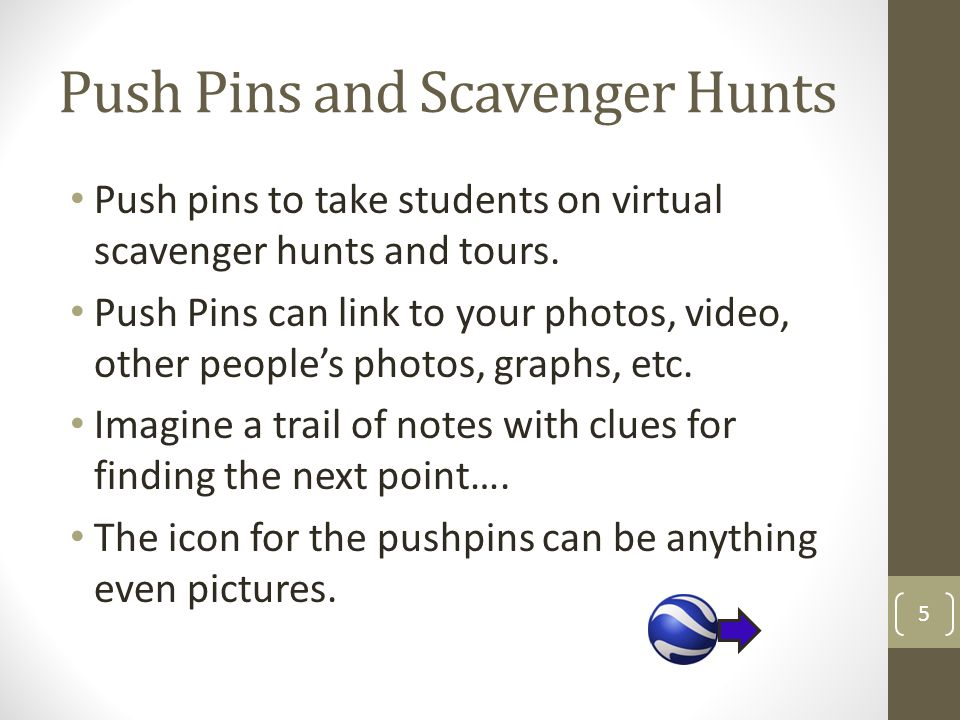 Push Pins and Scavenger Hunts Push pins to take students on virtual scavenger hunts and tours. Push Pins can link to your photos, video, other people'