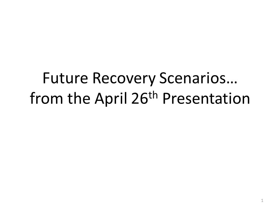 Future Recovery Scenarios… from the April 26 th Presentation 1