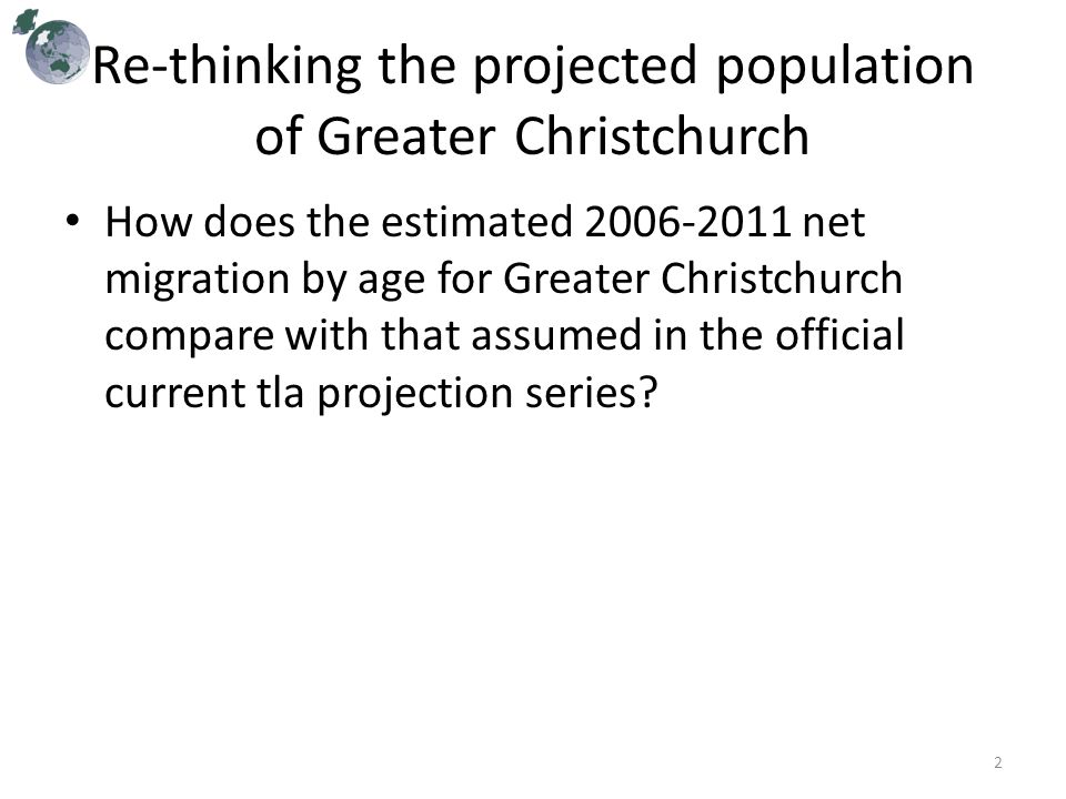 Re-thinking the projected population of Greater Christchurch How does the estimated 2006-2011 net migration by age for Greater Christchurch compare with that assumed in the official current tla projection series.