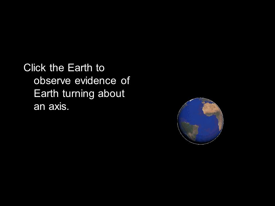 Click the Earth to observe evidence of Earth turning about an axis.