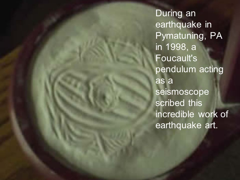 During an earthquake in Pymatuning, PA in 1998, a Foucault s pendulum acting as a seismoscope scribed this incredible work of earthquake art.