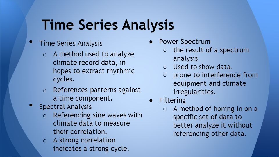 Time Series Analysis o A method used to analyze climate record data, in hopes to extract rhythmic cycles. o References patterns against a time compone