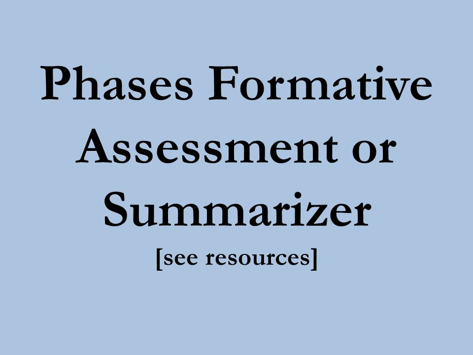 Phases Formative Assessment or Summarizer [see resources]