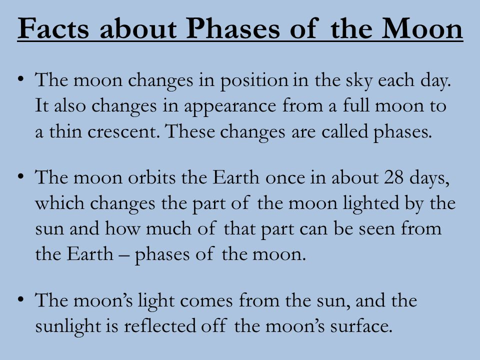 Facts about Phases of the Moon The moon changes in position in the sky each day. It also changes in appearance from a full moon to a thin crescent. Th