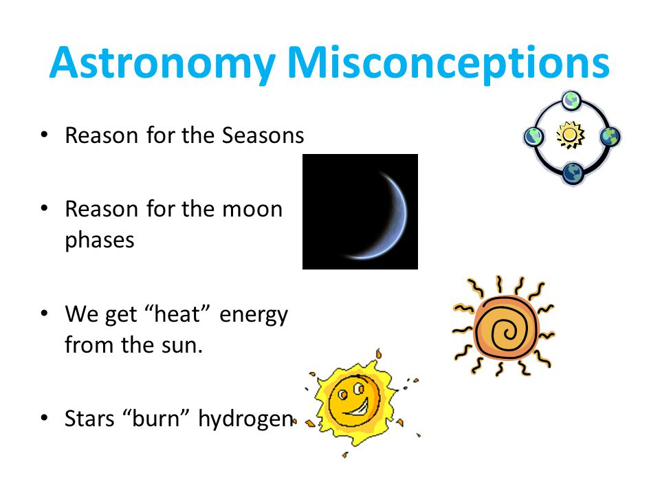 Astronomy Misconceptions Reason for the Seasons Reason for the moon phases We get heat energy from the sun.