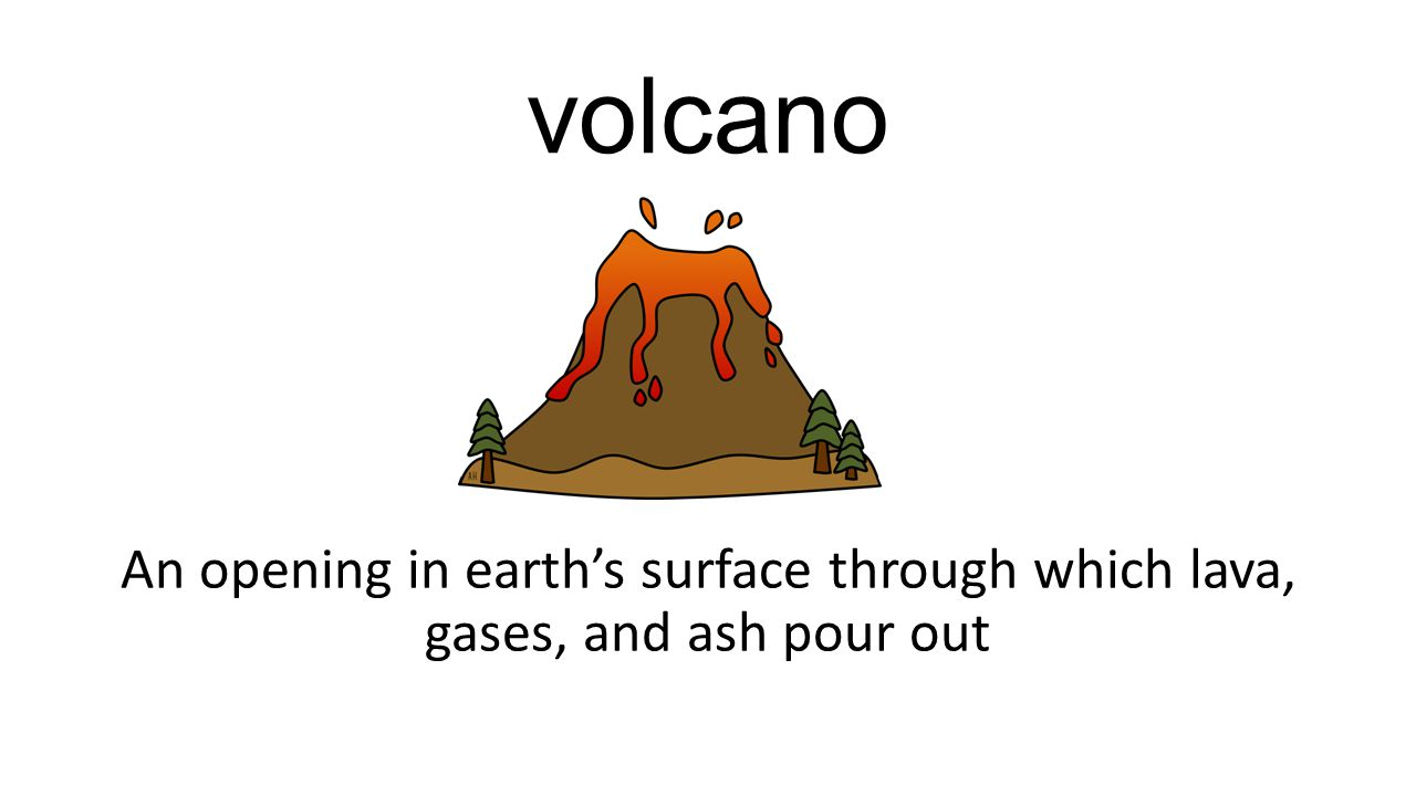 volcano An opening in earth's surface through which lava, gases, and ash pour out