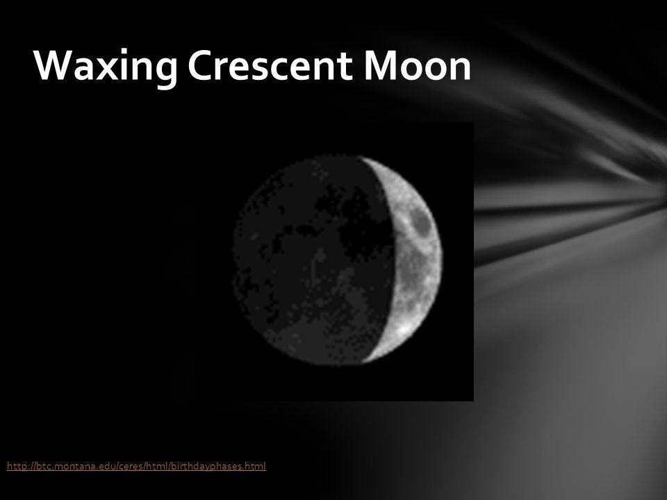 Waxing Crescent Moon http://btc.montana.edu/ceres/html/birthdayphases.html