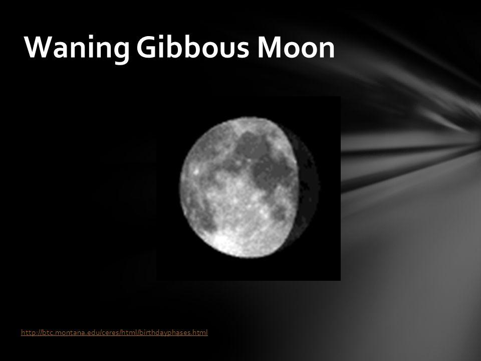 Waning Gibbous Moon http://btc.montana.edu/ceres/html/birthdayphases.html