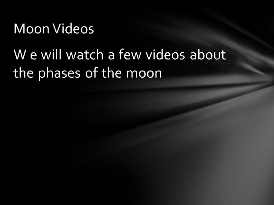 W e will watch a few videos about the phases of the moon Moon Videos