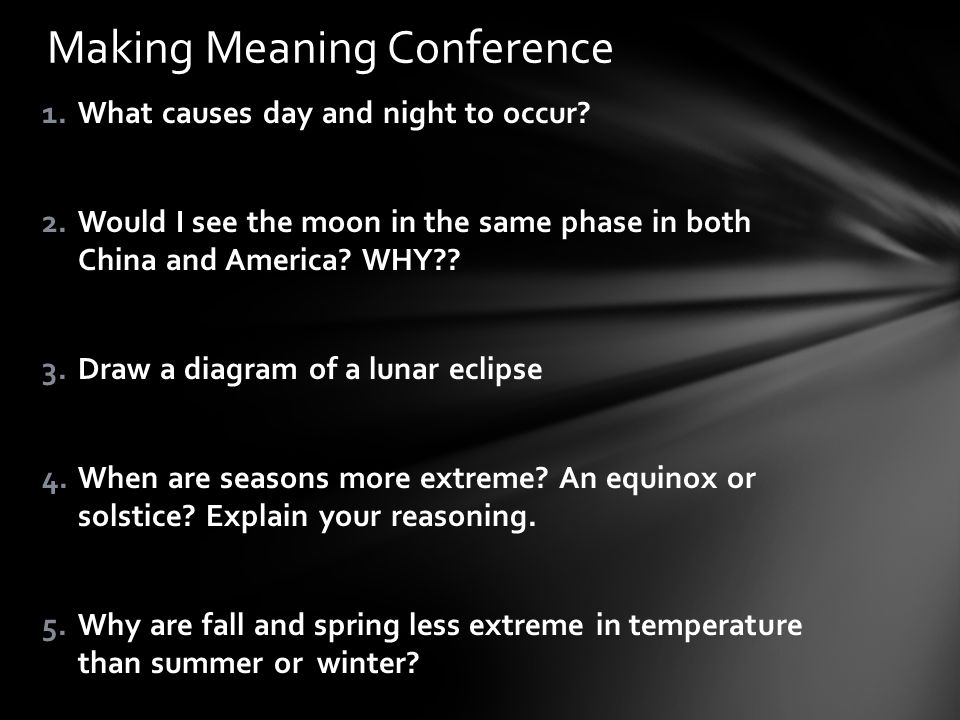 1.What causes day and night to occur? 2.Would I see the moon in the same phase in both China and America? WHY?? 3.Draw a diagram of a lunar eclipse 4.
