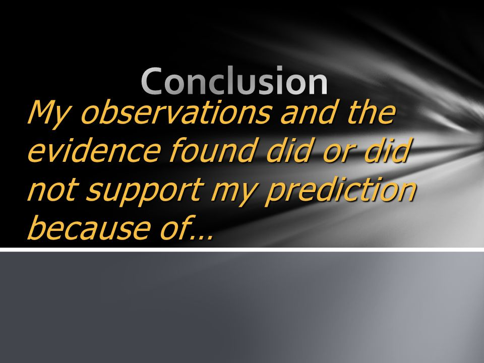 My observations and the evidence found did or did not support my prediction because of…