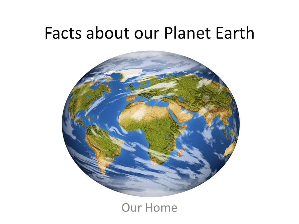 Facts about our Planet Earth Our Home