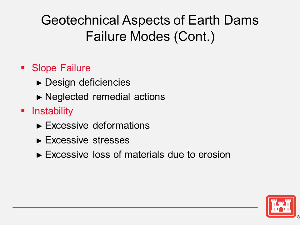 Geotechnical Aspects of Earth Dams Failure Modes (Cont.)  Slope Failure ► Design deficiencies ► Neglected remedial actions  Instability ► Excessive