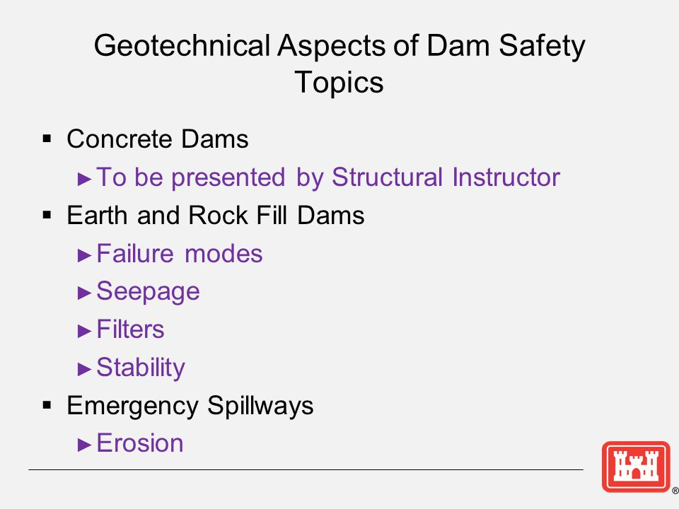 Geotechnical Aspects of Dam Safety Topics  Concrete Dams ► To be presented by Structural Instructor  Earth and Rock Fill Dams ► Failure modes ► Seep