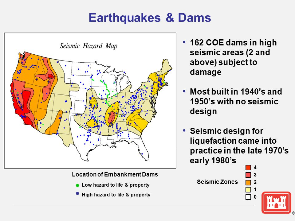Earthquakes & Dams 162 COE dams in high seismic areas (2 and above) subject to damage Most built in 1940's and 1950's with no seismic design Seismic d