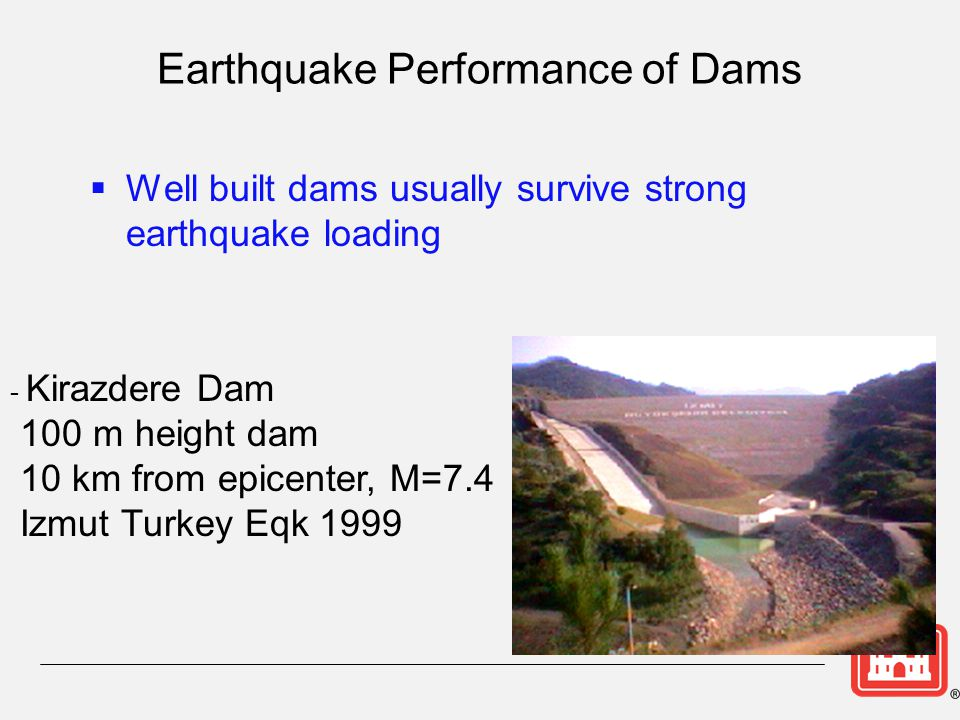 Earthquake Performance of Dams  Well built dams usually survive strong earthquake loading - Kirazdere Dam 100 m height dam 10 km from epicenter, M=7.
