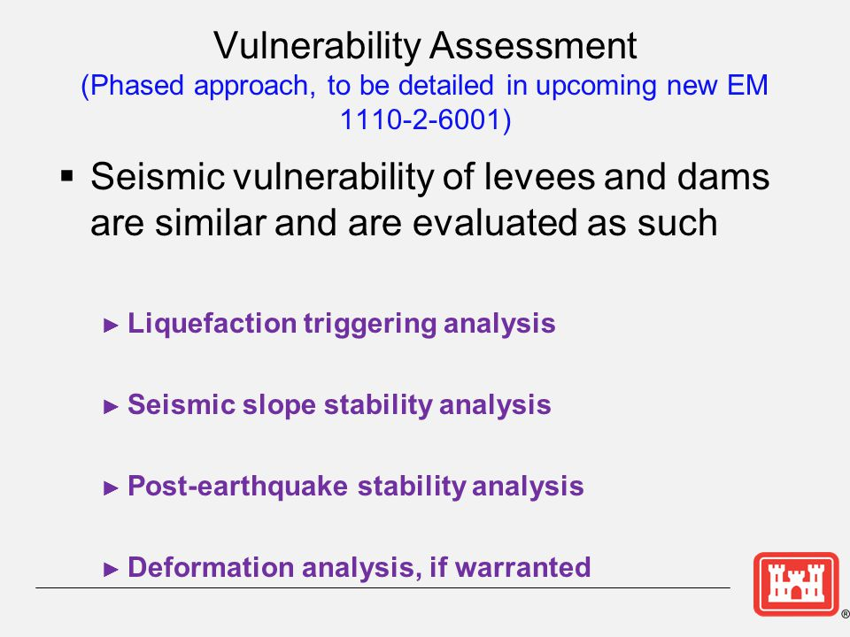 Vulnerability Assessment (Phased approach, to be detailed in upcoming new EM 1110-2-6001)  Seismic vulnerability of levees and dams are similar and a
