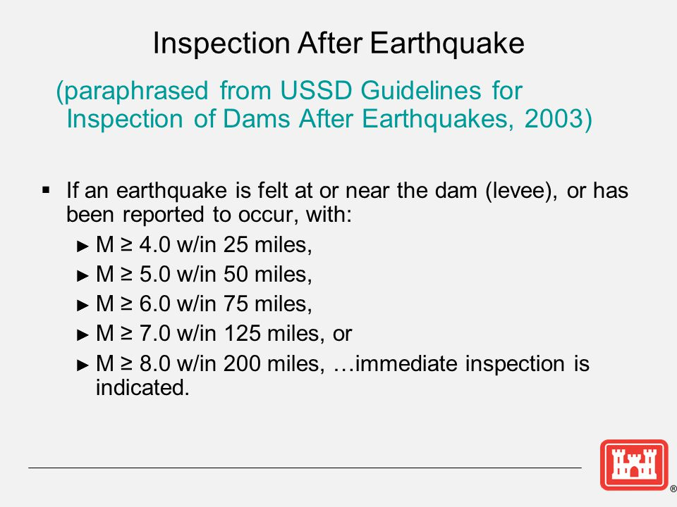 Inspection After Earthquake (paraphrased from USSD Guidelines for Inspection of Dams After Earthquakes, 2003)  If an earthquake is felt at or near th