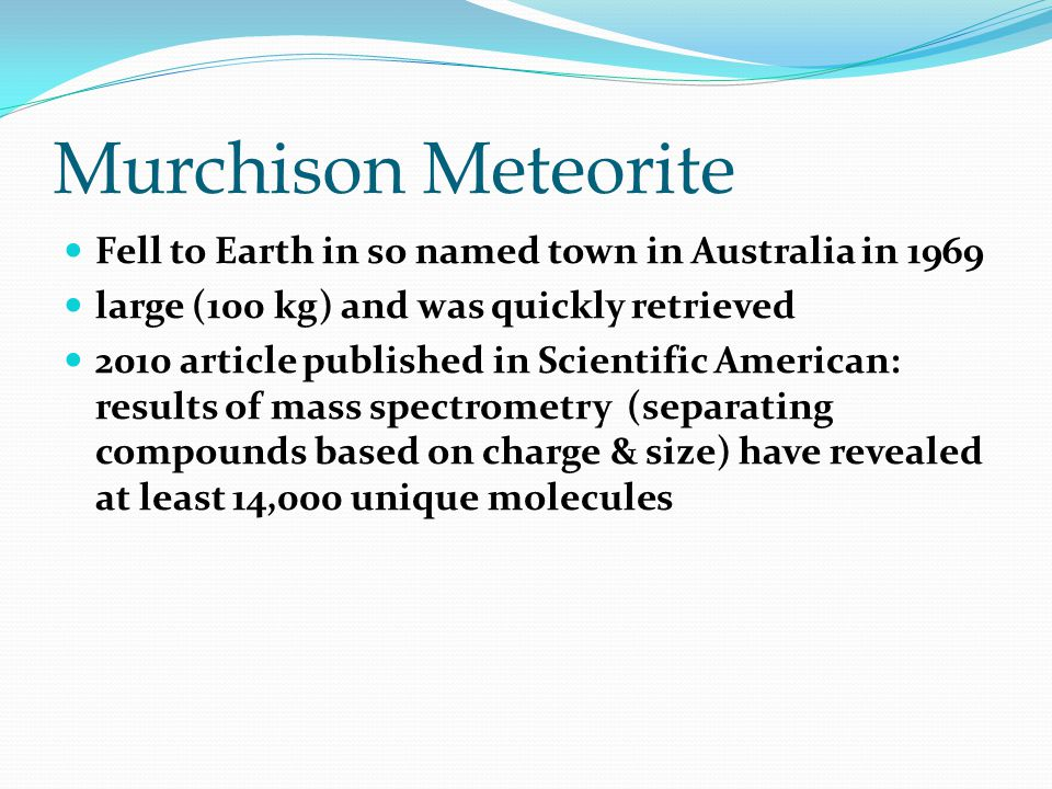 Fell to Earth in so named town in Australia in 1969 large (100 kg) and was quickly retrieved 2010 article published in Scientific American: results of mass spectrometry (separating compounds based on charge & size) have revealed at least 14,000 unique molecules