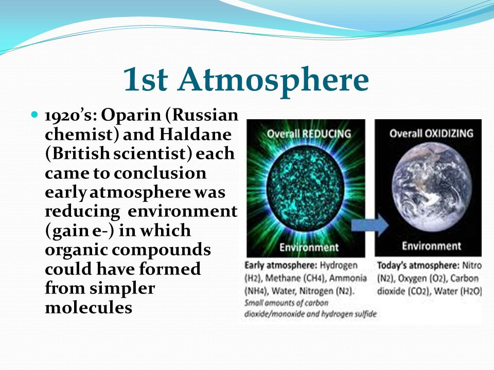 1st Atmosphere 1920's: Oparin (Russian chemist) and Haldane (British scientist) each came to conclusion early atmosphere was reducing environment (gain e-) in which organic compounds could have formed from simpler molecules