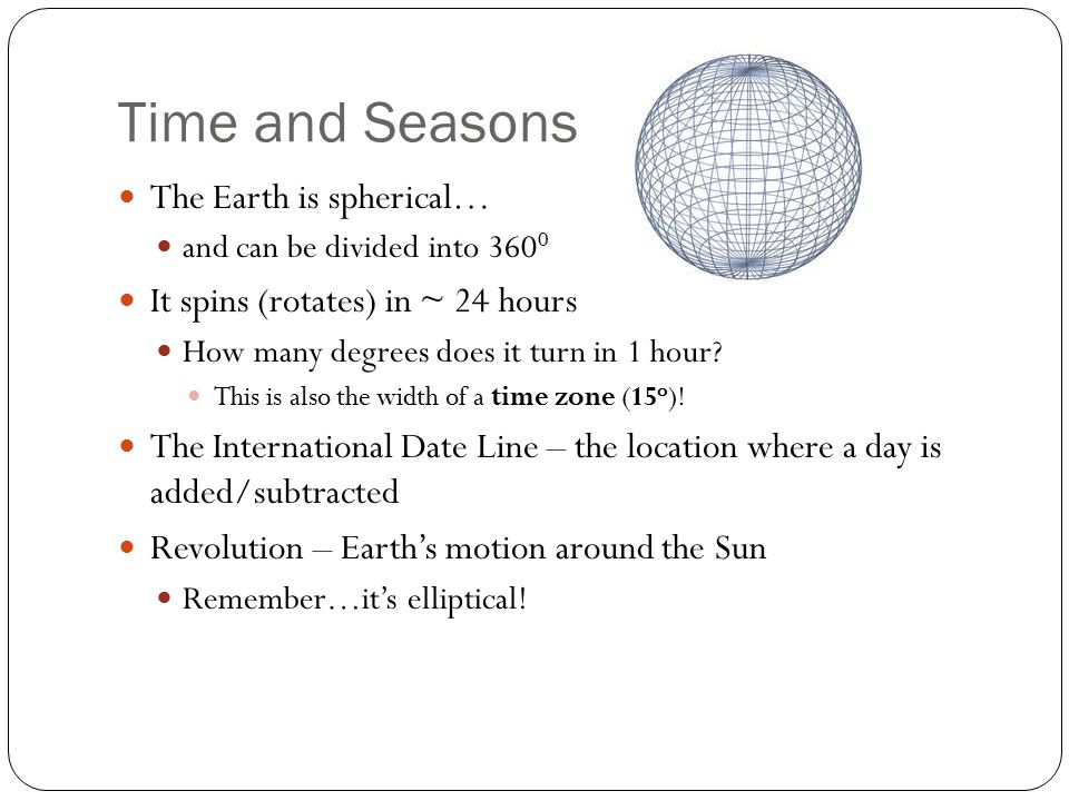Time and Seasons The Earth is spherical… and can be divided into 360 0 It spins (rotates) in ~ 24 hours How many degrees does it turn in 1 hour? This
