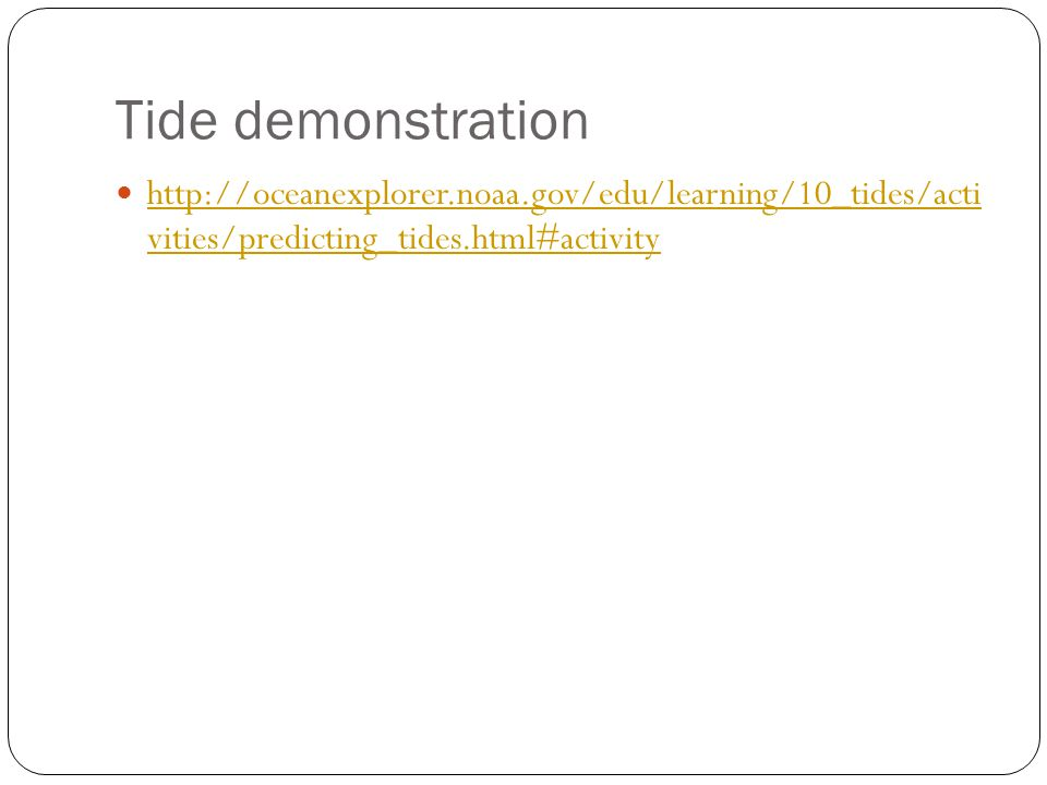 Tide demonstration http://oceanexplorer.noaa.gov/edu/learning/10_tides/acti vities/predicting_tides.html#activity http://oceanexplorer.noaa.gov/edu/le