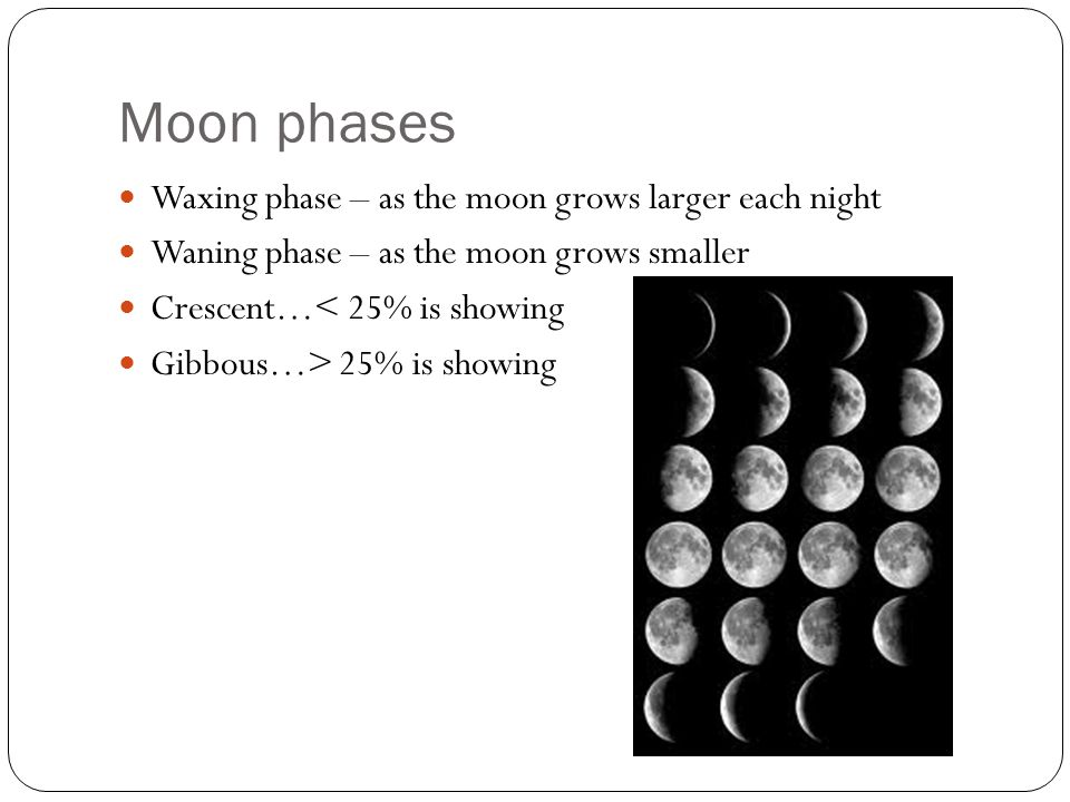 Moon phases Waxing phase – as the moon grows larger each night Waning phase – as the moon grows smaller Crescent…< 25% is showing Gibbous…> 25% is showing