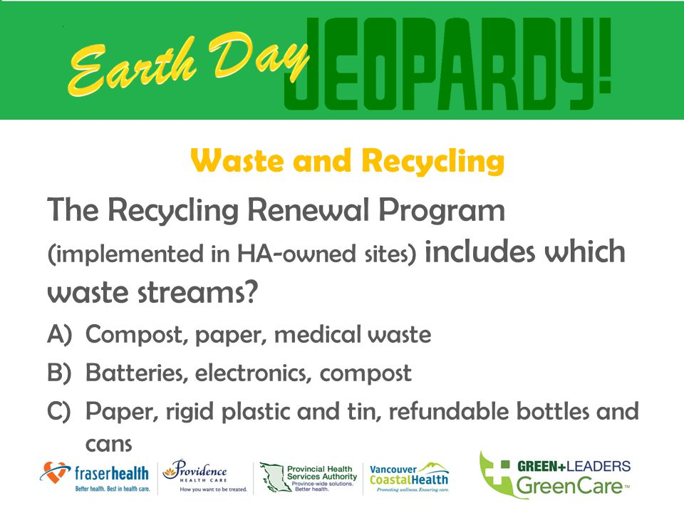 Waste and Recycling The Recycling Renewal Program (implemented in HA-owned sites) includes which waste streams? A)Compost, paper, medical waste B)Batt