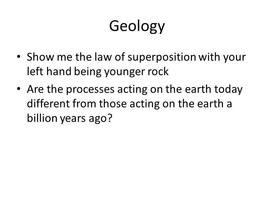 Geology Show me the law of superposition with your left hand being younger rock Are the processes acting on the earth today different from those actin