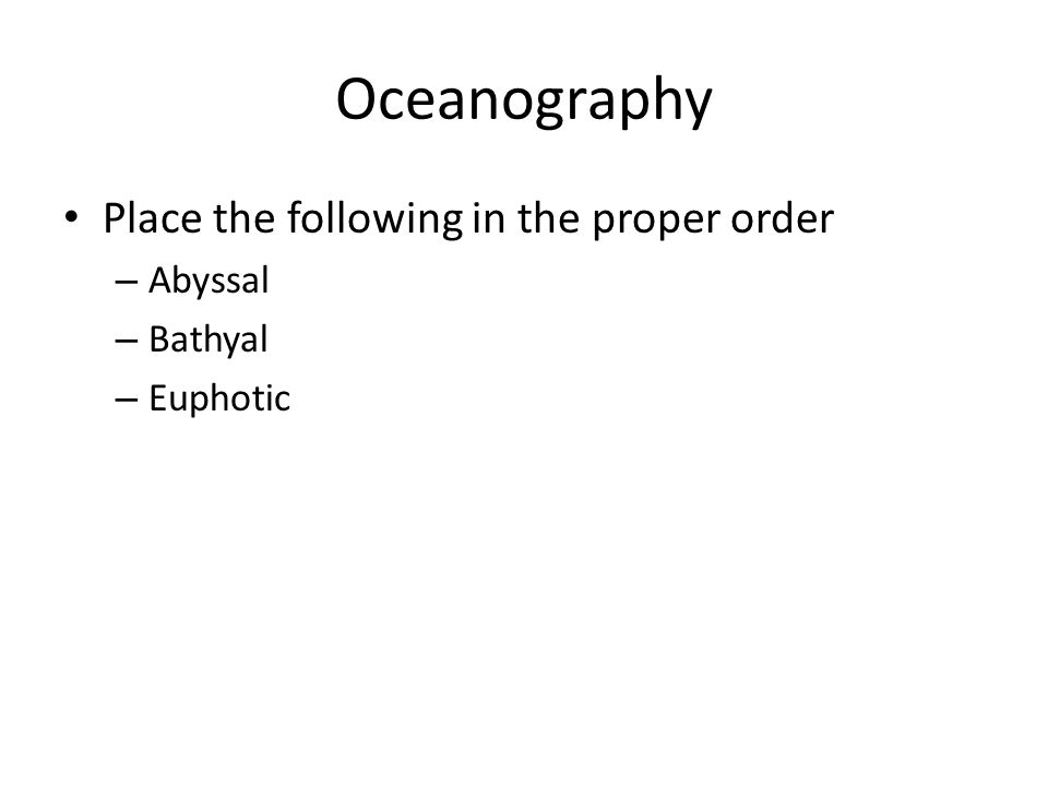 Oceanography Place the following in the proper order – Abyssal – Bathyal – Euphotic