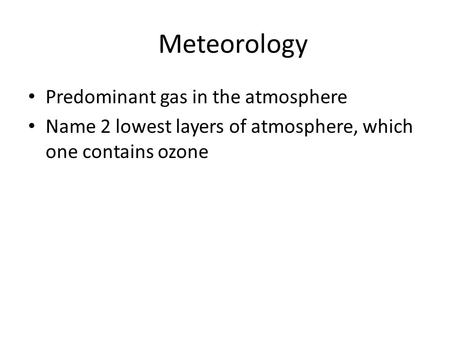 Meteorology Predominant gas in the atmosphere Name 2 lowest layers of atmosphere, which one contains ozone