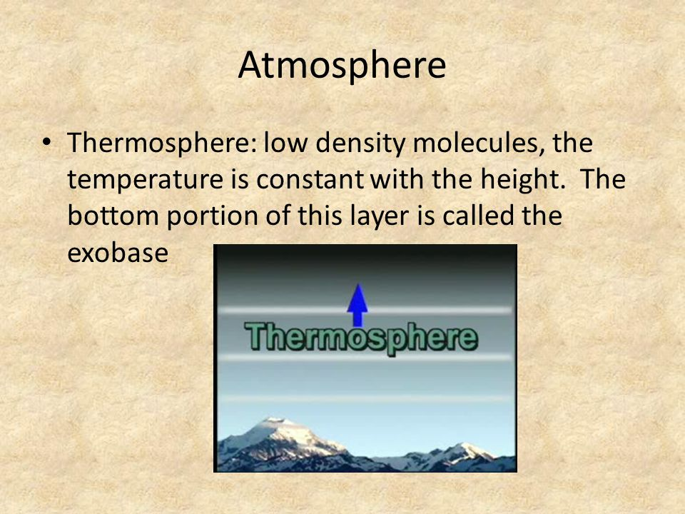 Atmosphere Thermosphere: low density molecules, the temperature is constant with the height. The bottom portion of this layer is called the exobase