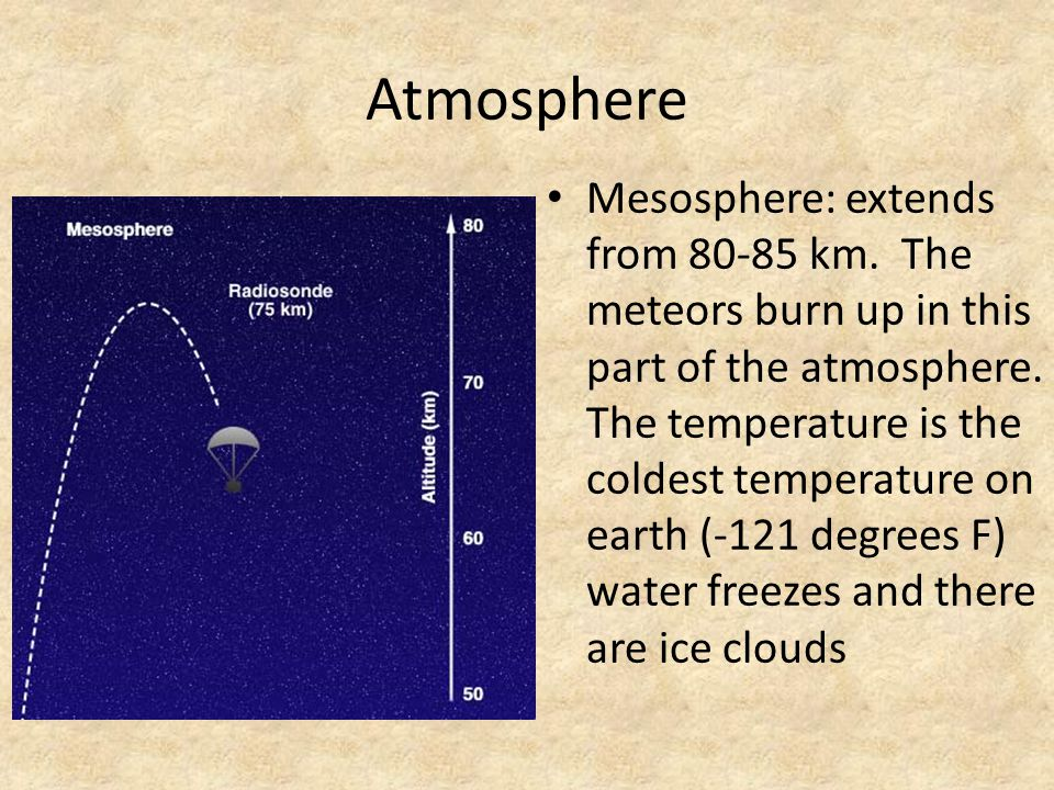 Atmosphere Mesosphere: extends from 80-85 km. The meteors burn up in this part of the atmosphere. The temperature is the coldest temperature on earth
