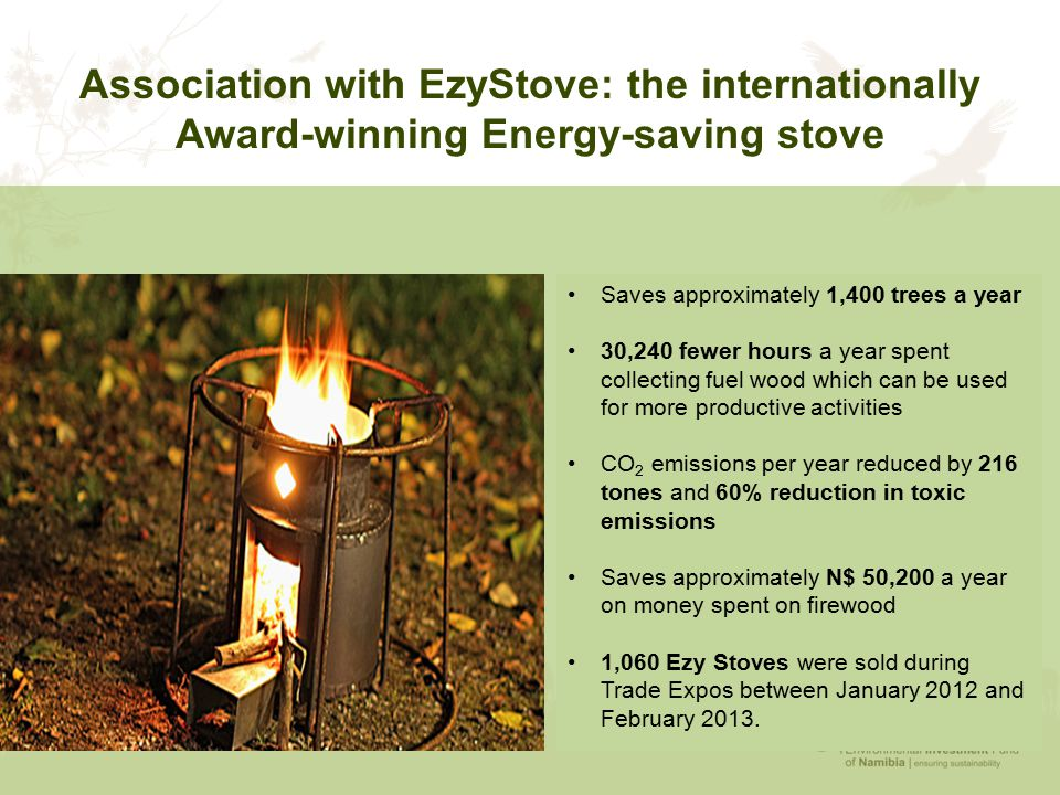 Association with EzyStove: the internationally Award-winning Energy-saving stove Saves approximately 1,400 trees a year 30,240 fewer hours a year spent collecting fuel wood which can be used for more productive activities CO 2 emissions per year reduced by 216 tones and 60% reduction in toxic emissions Saves approximately N$ 50,200 a year on money spent on firewood 1,060 Ezy Stoves were sold during Trade Expos between January 2012 and February 2013.