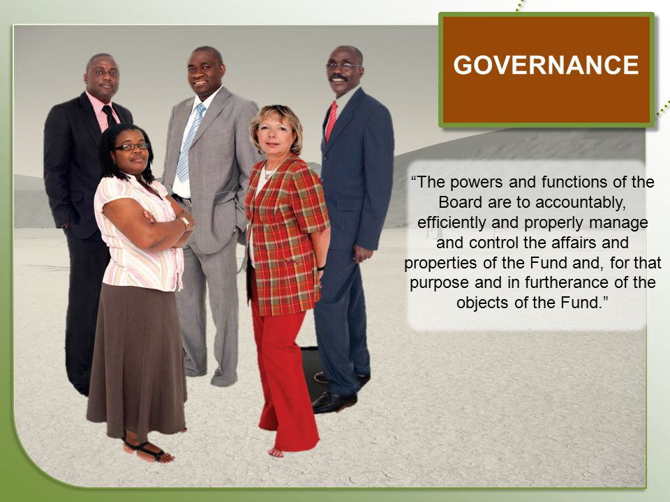 """GOVERNANCE """"The powers and functions of the Board are to accountably, efficiently and properly manage and control the affairs and properties of the Fu"""