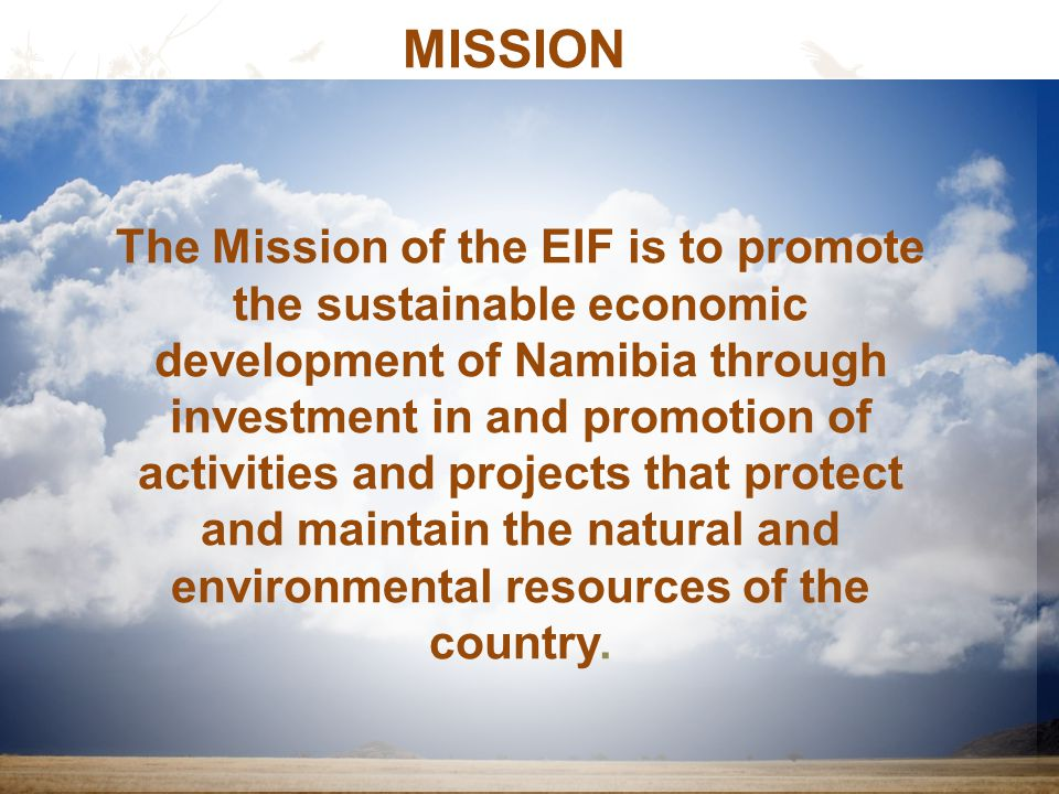 The Mission of the EIF is to promote the sustainable economic development of Namibia through investment in and promotion of activities and projects that protect and maintain the natural and environmental resources of the country.