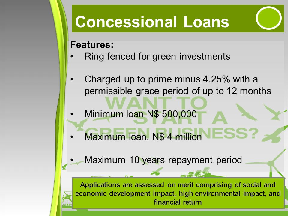Concessional Loans Features: Ring fenced for green investments Charged up to prime minus 4.25% with a permissible grace period of up to 12 months Minimum loan N$ 500,000 Maximum loan, N$ 4 million Maximum 10 years repayment period