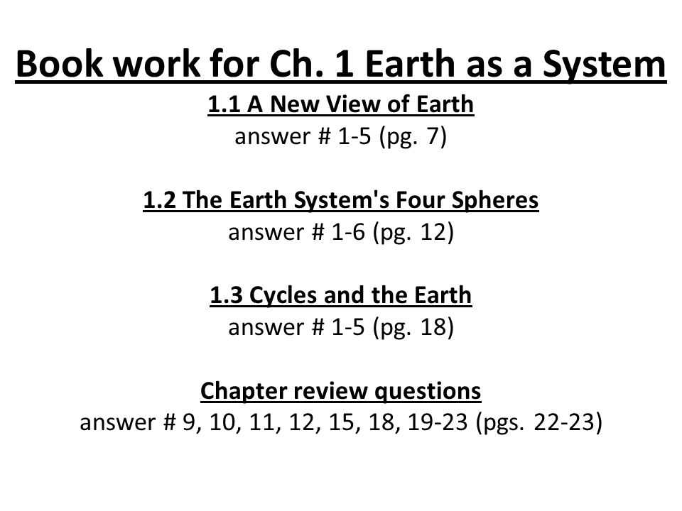 Book work for Ch. 1 Earth as a System 1.1 A New View of Earth answer # 1-5 (pg. 7) 1.2 The Earth System's Four Spheres answer # 1-6 (pg. 12) 1.3 Cycle