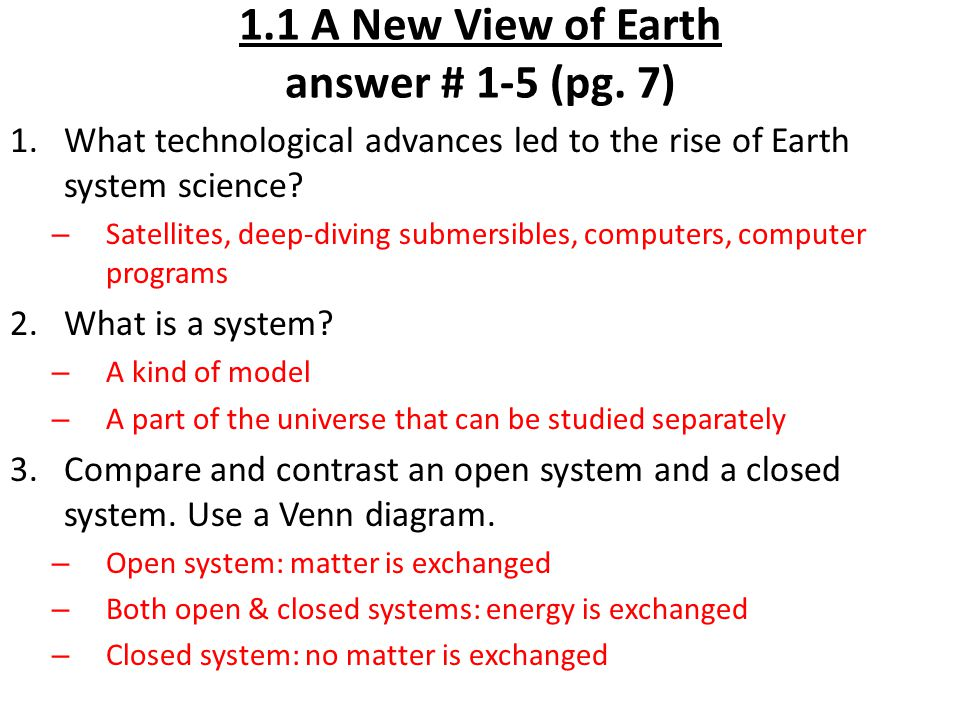 1.1 A New View of Earth answer # 1-5 (pg. 7) 1.What technological advances led to the rise of Earth system science? – Satellites, deep-diving submersi