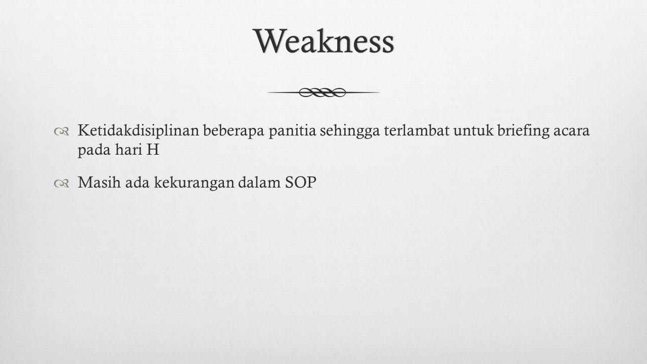 Weakness  Ketidakdisiplinan beberapa panitia sehingga terlambat untuk briefing acara pada hari H  Masih ada kekurangan dalam SOP