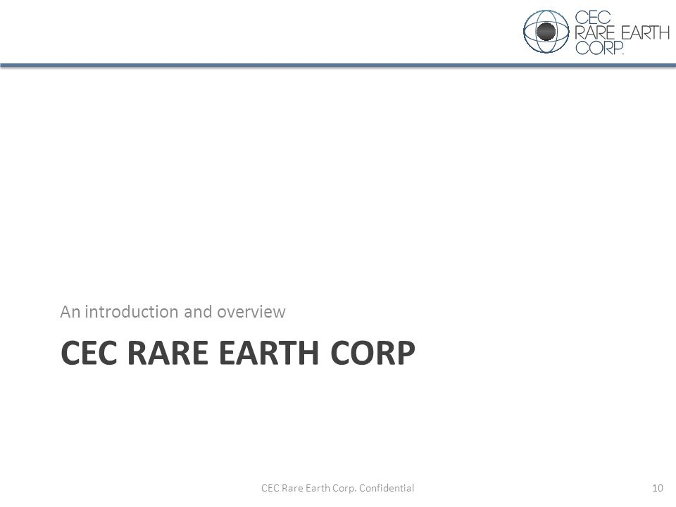 CEC RARE EARTH CORP An introduction and overview CEC Rare Earth Corp. Confidential10