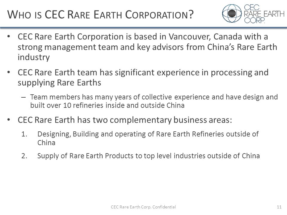W HO IS CEC R ARE E ARTH C ORPORATION ? CEC Rare Earth Corporation is based in Vancouver, Canada with a strong management team and key advisors from C