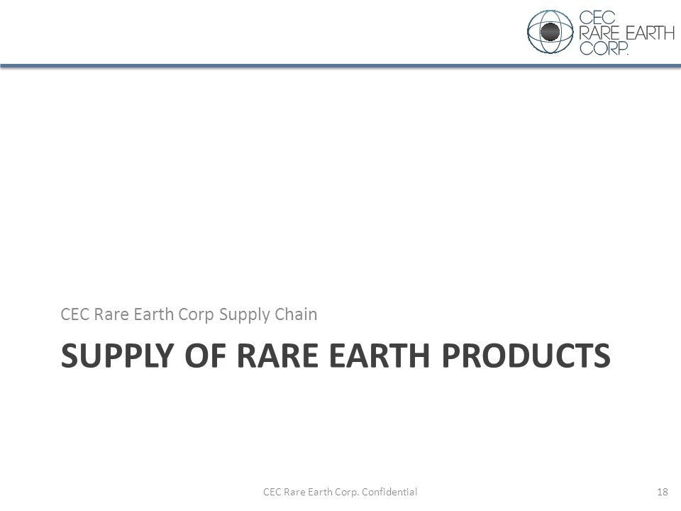 SUPPLY OF RARE EARTH PRODUCTS CEC Rare Earth Corp Supply Chain CEC Rare Earth Corp. Confidential18